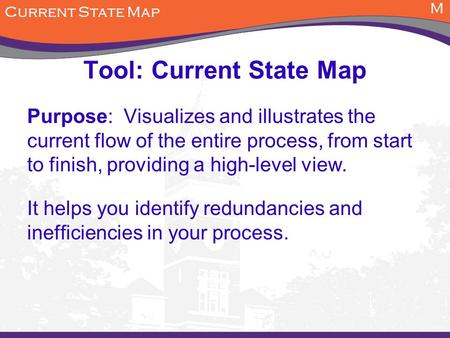 M Tool: Current State Map Purpose: Visualizes and illustrates the current flow of the entire process, from start to finish, providing a high-level view.