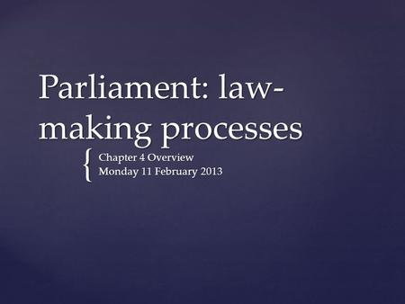 { Parliament: law- making processes Chapter 4 Overview Monday 11 February 2013.