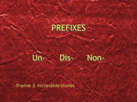 PREFIXES Un-		Dis-	Non- Theme 3; Incredible Stories.