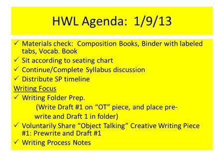 HWL Agenda: 1/9/13  Materials check: Composition Books, Binder with labeled tabs, Vocab. Book  Sit according to seating chart  Continue/Complete Syllabus.