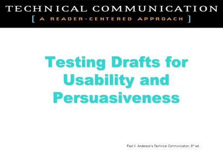 Testing Drafts for Usability and Persuasiveness Paul V. Anderson's Technical Communication, 6 th ed.