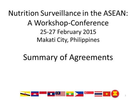 Nutrition Surveillance in the ASEAN: A Workshop-Conference 25-27 February 2015 Makati City, Philippines Summary of Agreements 1.