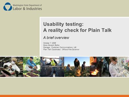 Usability testing: A reality check for Plain Talk A brief overview October 7, 2008 Dana Howard Botka Manager, Customer Communications, L&I Plain Talk Coordinator,