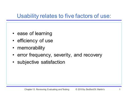 Chapter 13. Reviewing, Evaluating, and Testing © 2010 by Bedford/St. Martin's1 Usability relates to five factors of use: ease of learning efficiency of.