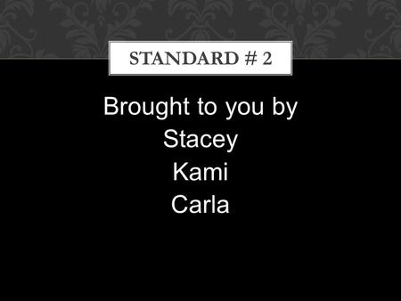 Brought to you by Stacey Kami Carla STANDARD # 2.