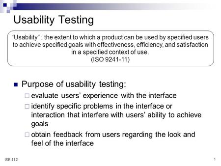 1 ISE 412 Usability Testing Purpose of usability testing:  evaluate users' experience with the interface  identify specific problems in the interface.