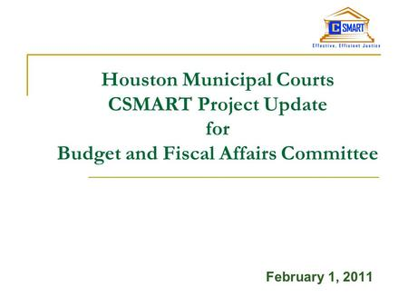 Houston Municipal Courts CSMART Project Update for Budget and Fiscal Affairs Committee February 1, 2011.