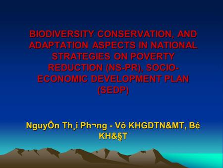 BIODIVERSITY CONSERVATION, AND ADAPTATION ASPECTS IN NATIONAL STRATEGIES ON POVERTY REDUCTION (NS-PR), SOCIO- ECONOMIC DEVELOPMENT PLAN (SEDP) NguyÔn Th¸i.
