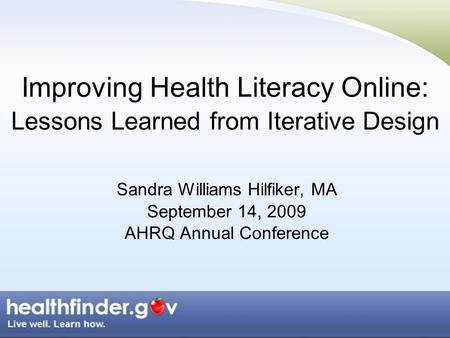 Improving Health Literacy Online: Lessons Learned from Iterative Design Sandra Williams Hilfiker, MA September 14, 2009 AHRQ Annual Conference.