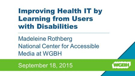 Improving Health IT by Learning from Users with Disabilities Madeleine Rothberg National Center for Accessible Media at WGBH September 18, 2015.