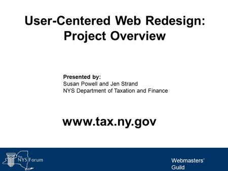 Webmasters' Guild User-Centered Web Redesign: Project Overview Presented by: Susan Powell and Jen Strand NYS Department of Taxation and Finance www.tax.ny.gov.