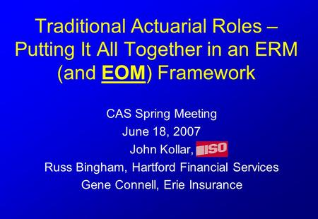 Traditional Actuarial Roles – Putting It All Together in an ERM (and EOM) Framework CAS Spring Meeting June 18, 2007 John Kollar, Russ Bingham, Hartford.