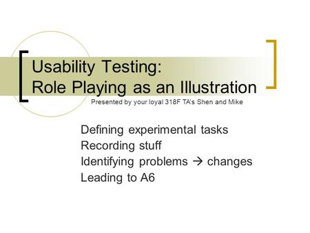 Usability Testing: Role Playing as an Illustration Defining experimental tasks Recording stuff Identifying problems  changes Leading to A6 Presented by.