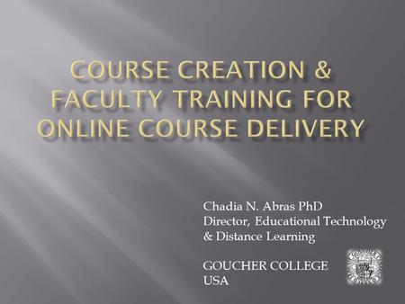 Chadia N. Abras PhD Director, Educational Technology & Distance Learning GOUCHER COLLEGE USA.