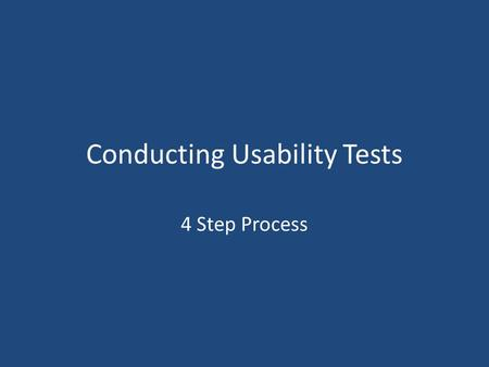 Conducting Usability Tests 4 Step Process. Step 1 – Plan and Prep Step 2 – Find Participants Step 3 – Conduct the Session Step 4 – Analyze Data and Make.