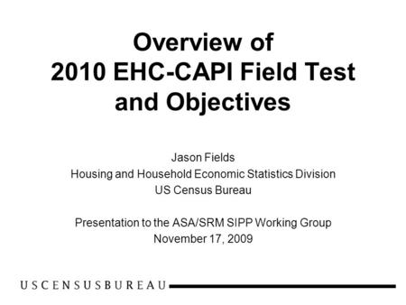 Overview of 2010 EHC-CAPI Field Test and Objectives Jason Fields Housing and Household Economic Statistics Division US Census Bureau Presentation to the.