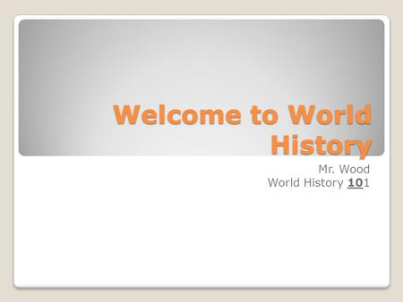 Welcome to World History Mr. Wood World History 101.