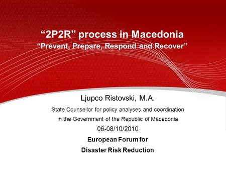 """2P2R"" process in Macedonia ""Prevent, Prepare, Respond and Recover"" Ljupco Ristovski, M.A. State Counsellor for policy analyses and coordination in the."