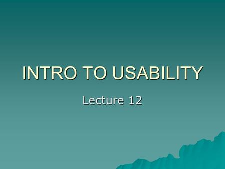 INTRO TO USABILITY Lecture 12. What is Usability?  Usability addresses the relationship between tools and their users. In order for a tool to be effective,