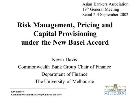 Kevin Davis Commonwealth Bank Group Chair of Finance Risk Management, Pricing and Capital Provisioning under the New Basel Accord Kevin Davis Commonwealth.