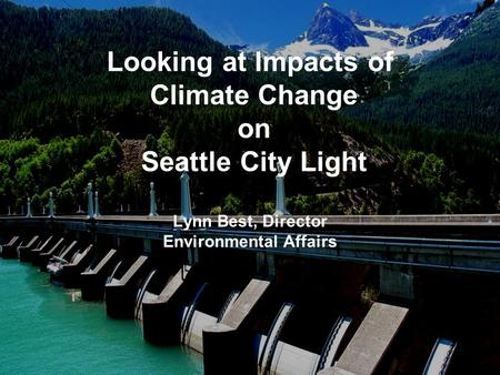 Looking at Impacts of Climate Change on Seattle City Light Lynn Best, Director Environmental Affairs.
