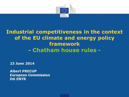 Industrial competitiveness in the context of the EU climate and energy policy framework - Chatham house rules - 23 June 2014 Albert PRECUP European Commission.