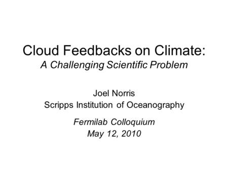 Cloud Feedbacks on Climate: A Challenging Scientific Problem Joel Norris Scripps Institution of Oceanography Fermilab Colloquium May 12, 2010.