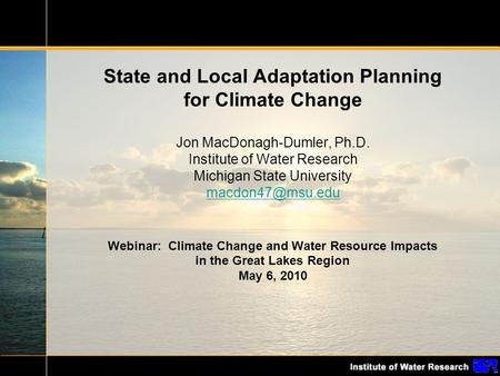 State and Local Adaptation Planning for Climate Change Jon MacDonagh-Dumler, Ph.D. Institute of Water Research Michigan State University