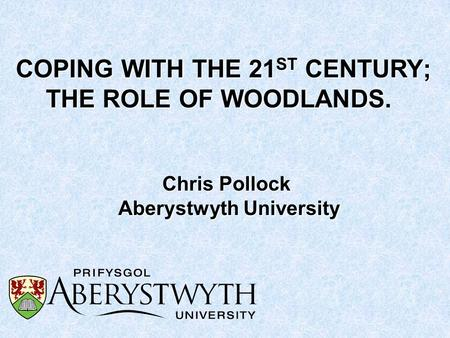 COPING WITH THE 21 ST CENTURY; THE ROLE OF WOODLANDS COPING WITH THE 21 ST CENTURY; THE ROLE OF WOODLANDS. Chris Pollock Aberystwyth University.