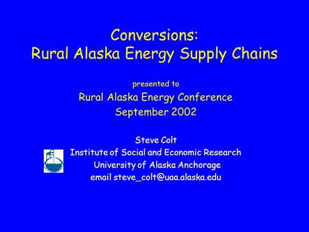 Conversions: Rural Alaska Energy Supply Chains presented to Rural Alaska Energy Conference September 2002 Steve Colt Institute of Social and Economic Research.