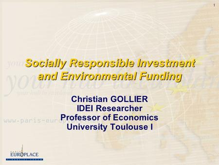 1 Socially Responsible Investment and Environmental Funding Christian GOLLIER IDEI Researcher Professor of Economics University Toulouse I.