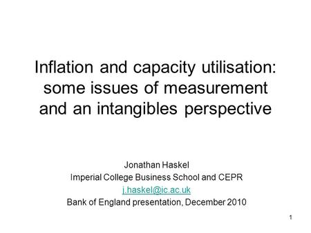1 Inflation and capacity utilisation: some issues of measurement and an intangibles perspective Jonathan Haskel Imperial College Business School and CEPR.