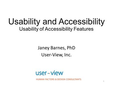 Usability and Accessibility Usability of Accessibility Features Janey Barnes, PhD User-View, Inc. 1.