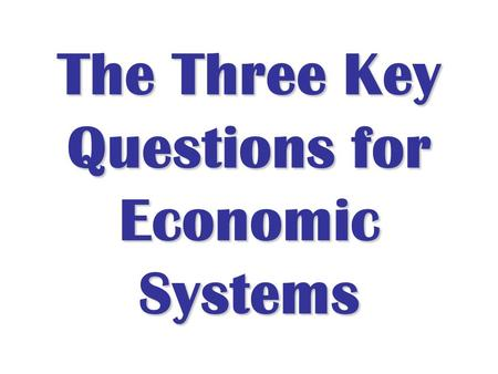 The Three Key Questions for Economic Systems. Why are some countries rich and others poor? Low, Middle and High Income.