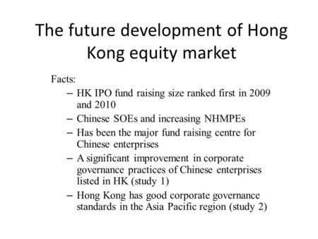 The future development of Hong Kong equity market Facts: – HK IPO fund raising size ranked first in 2009 and 2010 – Chinese SOEs and increasing NHMPEs.