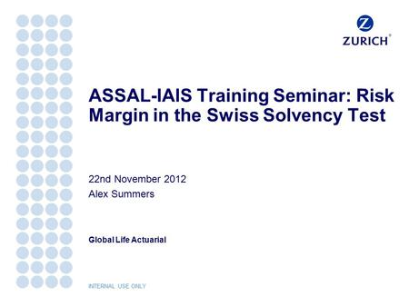 Global Life Actuarial INTERNAL USE ONLY ASSAL-IAIS Training Seminar: Risk Margin in the Swiss Solvency Test 22nd November 2012 Alex Summers.
