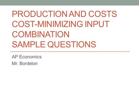 PRODUCTION AND COSTS COST-MINIMIZING INPUT COMBINATION SAMPLE QUESTIONS AP Economics Mr. Bordelon.