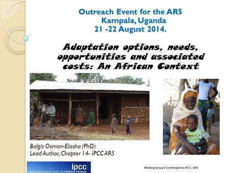 Outreach Event for the AR5 Kampala, Uganda 21 -22 August 2014. Balgis Osman-Elasha (PhD) Lead Author, Chapter 14- IPCC AR5 Adaptation options, needs, opportunities.