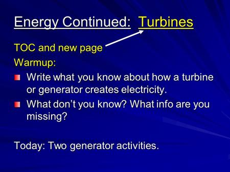 Energy Continued: Turbines TOC and new page Warmup: Write what you know about how a turbine or generator creates electricity. What don't you know? What.