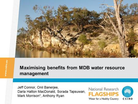 Maximising benefits from MDB water resource management Jeff Connor, Onil Banerjee, Darla Hatton MacDonald, Sorada Tapsuwan, Mark Morrison*, Anthony Ryan.