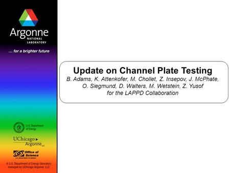 Update on Channel Plate Testing B. Adams, K. Attenkofer, M. Chollet, Z. Insepov, J. McPhate, O. Siegmund, D. Walters, M. Wetstein, Z. Yusof for the LAPPD.