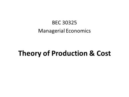 Theory of Production & Cost BEC 30325 Managerial Economics.