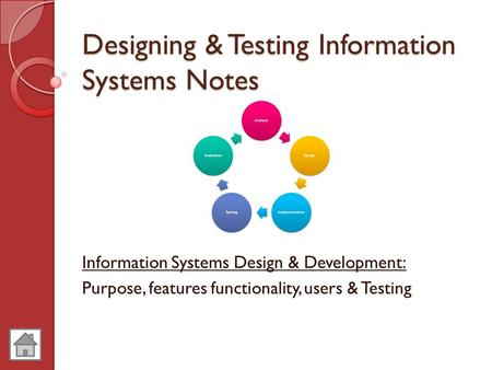 Designing & Testing Information Systems Notes Information Systems Design & Development: Purpose, features functionality, users & Testing.