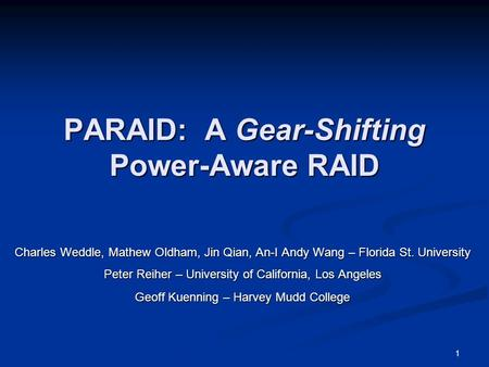 1 PARAID: A Gear-Shifting Power-Aware RAID Charles Weddle, Mathew Oldham, Jin Qian, An-I Andy Wang – Florida St. University Peter Reiher – University of.