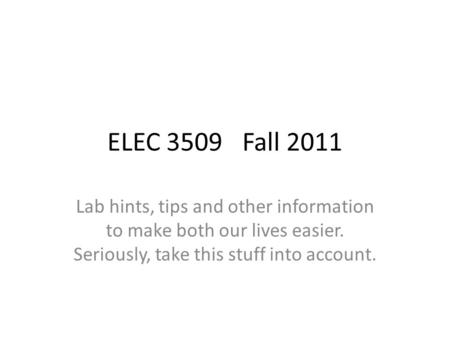 ELEC 3509Fall 2011 Lab hints, tips and other information to make both our lives easier. Seriously, take this stuff into account.