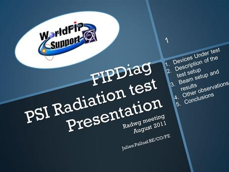 FIPDiag PSI Radiation test Presentation Radwg meeting August 2011 Julien Palluel BE/CO/FE 1 1.Devices Under test 2.Description of the test setup 3.Beam.