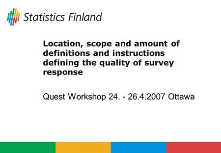Location, scope and amount of definitions and instructions defining the quality of survey response Quest Workshop 24. - 26.4.2007 Ottawa.