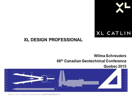Wilma Schreuders 68 th Canadian Geotechnical Conference Quebec 2015 © 2015, XL Catlin companies. All rights reserved. I MAKE YOUR WORLD GO1 XL DESIGN PROFESSIONAL.