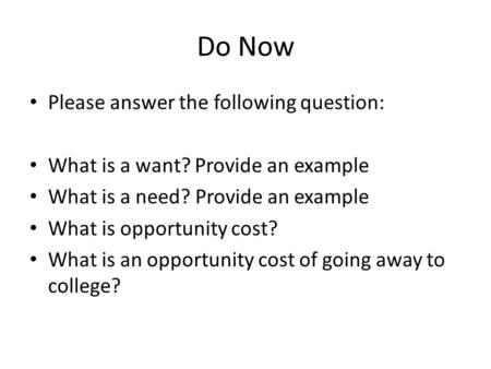 Do Now Please answer the following question: What is a want? Provide an example What is a need? Provide an example What is opportunity cost? What is an.
