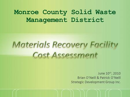 Monroe County Solid Waste Management District June 10 th, 2010 Brian O'Neill & Patrick O'Neill Strategic Development Group Inc.